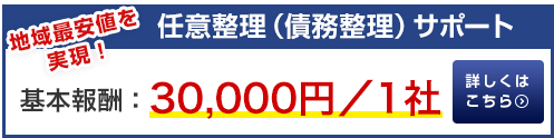 任意整理(債務整理)サポート 地域最安値を実現!基本報酬:30,000円/1 社 詳しくはこちら